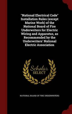 National Electrical Code Installation Rules (Except Marine Work) of the National Board of Fire Underwriters for Electric Wiring and Apparatus, as Recommended by the Underwriters' National Electric Association