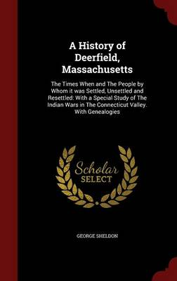 A History of Deerfield, Massachusetts: The Times When and the People by Whom It Was Settled, Unsettled and Resettled: With a Special Study of the Indian Wars in the Connecticut Valley. with Genealogies