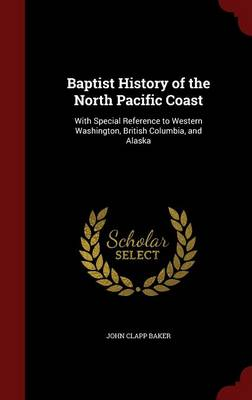 Baptist History of the North Pacific Coast: With Special Reference to Western Washington, British Columbia, and Alaska