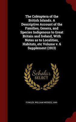 The Coleoptera of the British Islands. a Descriptive Account of the Families, Genera, and Species Indigenous to Great Britain and Ireland, with Notes as to Localities, Habitats, Etc Volume V. 6 Supplement (1913)
