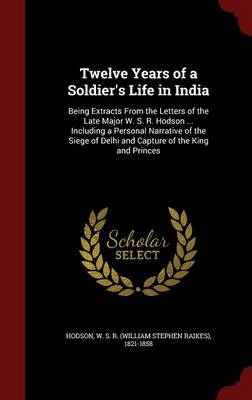 Twelve Years of a Soldier's Life in India: Being Extracts from the Letters of the Late Major W. S. R. Hodson ... Including a Personal Narrative of the Siege of Delhi and Capture of the King and Princes