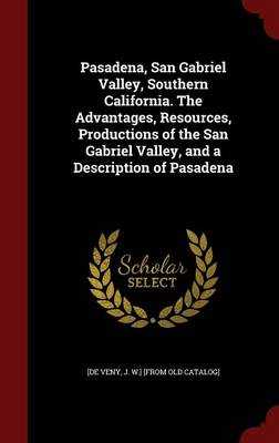 Pasadena, San Gabriel Valley, Southern California. the Advantages, Resources, Productions of the San Gabriel Valley, and a Description of Pasadena