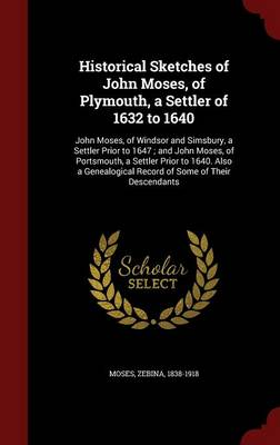 Historical Sketches of John Moses, of Plymouth, a Settler of 1632 to 1640: John Moses, of Windsor and Simsbury, a Settler Prior to 1647; And John Moses, of Portsmouth, a Settler Prior to 1640. Also a Genealogical Record of Some of Their Descendants