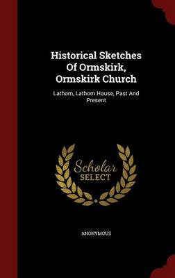 Historical Sketches of Ormskirk, Ormskirk Church: Lathom, Lathom House, Past and Present