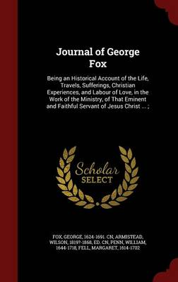 Journal of George Fox: Being an Historical Account of the Life, Travels, Sufferings, Christian Experiences, and Labour of Love, in the Work of the Ministry, of That Eminent and Faithful Servant of Jesus Christ ...;