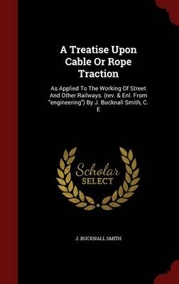 A Treatise Upon Cable or Rope Traction: As Applied to the Working of Street and Other Railways. (REV. & Enl. from Engineering) by J. Bucknall Smith, C. E