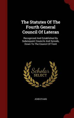 The Statutes of the Fourth General Council of Lateran: Recognized and Established by Subesquent Councils and Synods, Down to the Council of Trent
