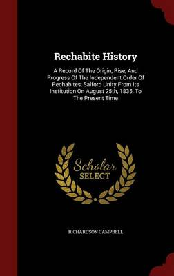 Rechabite History: A Record of the Origin, Rise, and Progress of the Independent Order of Rechabites, Salford Unity from Its Institution on August 25th, 1835, to the Present Time