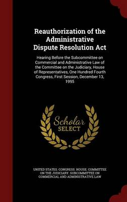 Reauthorization of the Administrative Dispute Resolution ACT: Hearing Before the Subcommittee on Commercial and Administrative Law of the Committee on the Judiciary, House of Representatives, One Hundred Fourth Congress, First Session, December 13, 1995