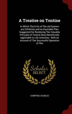 A Treatise on Tontine: In Which the Evils of the Old System Are Exhibited, and an Equitable Plan Suggested for Rendering the Valuable Principle of Tontine More Beneficially Applicable to Life Annuities: With an Account of the Successful Operation of the