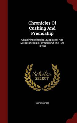 Chronicles of Cushing and Friendship: Containing Historical, Statistical, and Miscellaneous Information of the Two Towns