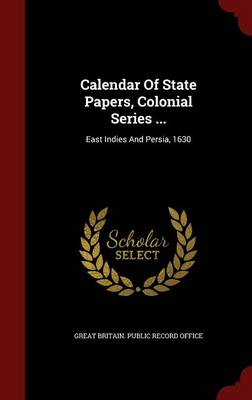 Calendar of State Papers, Colonial Series ...: East Indies and Persia, 1630
