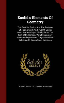 Euclid's Elements of Geometry: The First Six Books, and the Portions of the Eleventh and Twelfth Books Read at Cambridge: Chiefly from the Text of Dr. Simson, with Explanatory Notes and Questions: Together with a Selection of Geometrical Exercises