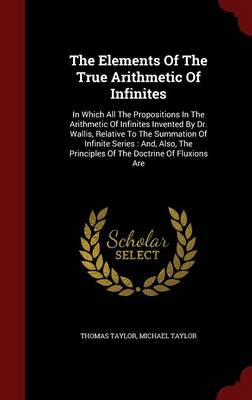 The Elements of the True Arithmetic of Infinites: In Which All the Propositions in the Arithmetic of Infinites Invented by Dr. Wallis, Relative to the Summation of Infinite Series: And, Also, the Principles of the Doctrine of Fluxions Are