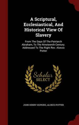 A Scriptural, Ecclesiastical, and Historical View of Slavery: From the Days of the Patriarch Abraham, to the Nineteenth Century. Addressed to the Right REV. Alonzo Potter
