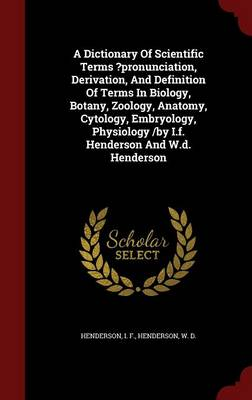 A Dictionary of Scientific Terms ?Pronunciation, Derivation, and Definition of Terms in Biology, Botany, Zoology, Anatomy, Cytology, Embryology, Physiology /By I.F. Henderson and W.D. Henderson
