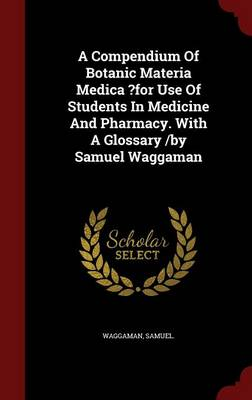 A Compendium of Botanic Materia Medica ?For Use of Students in Medicine and Pharmacy. with a Glossary /By Samuel Waggaman