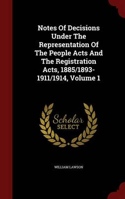 Notes of Decisions Under the Representation of the People Acts and the Registration Acts, 1885/1893-1911/1914; Volume 1