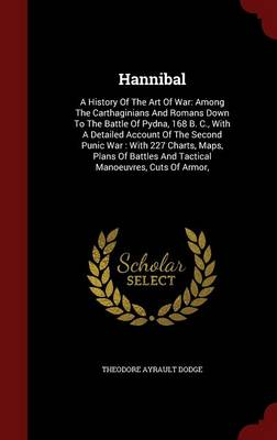 Hannibal: A History of the Art of War: Among the Carthaginians and Romans Down to the Battle of Pydna, 168 B. C., with a Detailed Account of the Second Punic War: With 227 Charts, Maps, Plans of Battles and Tactical Manoeuvres, Cuts of Armor,