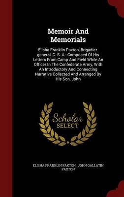 Memoir and Memorials: Elisha Franklin Paxton, Brigadier-General, C. S. A.: Composed of His Letters from Camp and Field While an Officer in the Confederate Army, with an Introductory and Connecting Narrative Collected and Arranged by His Son, John