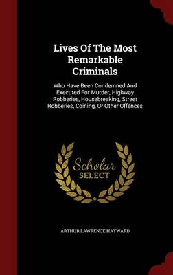 Lives of the Most Remarkable Criminals: Who Have Been Condemned and Executed for Murder, Highway Robberies, Housebreaking, Street Robberies, Coining, or Other Offences