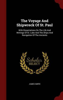 The Voyage and Shipwreck of St. Paul: With Dissertations on the Life and Writings of St. Luke and the Ships and Navigation of the Ancients