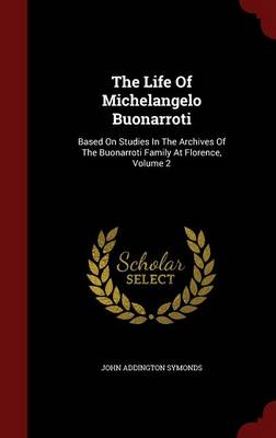 The Life of Michelangelo Buonarroti: Based on Studies in the Archives of the Buonarroti Family at Florence; Volume 2