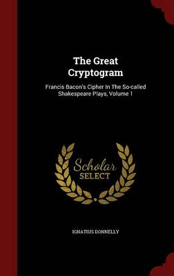 The Great Cryptogram: Francis Bacon's Cipher in the So-Called Shakespeare Plays, Volume 1
