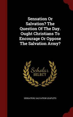 Sensation or Salvation? the Question of the Day. Ought Christians to Encourage or Oppose the Salvation Army?