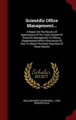 Scientific Office Management...: A Report on the Results of Applications of the Taylor System of Scientific Management to Offices, Supplemented with a Discussion of How to Obtain the Most Important of These Results