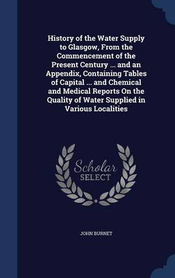 History of the Water Supply to Glasgow, from the Commencement of the Present Century ... and an Appendix, Containing Tables of Capital ... and Chemical and Medical Reports on the Quality of Water Supplied in Various Localities