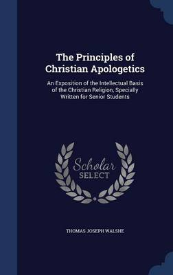 The Principles of Christian Apologetics: An Exposition of the Intellectual Basis of the Christian Religion, Specially Written for Senior Students