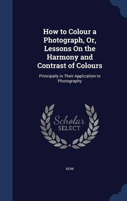 How to Colour a Photograph, Or, Lessons on the Harmony and Contrast of Colours: Principally in Their Application to Photography