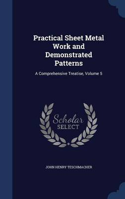Practical Sheet Metal Work and Demonstrated Patterns: A Comprehensive Treatise, Volume 5