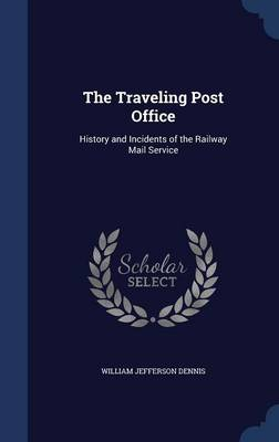The Traveling Post Office: History and Incidents of the Railway Mail Service
