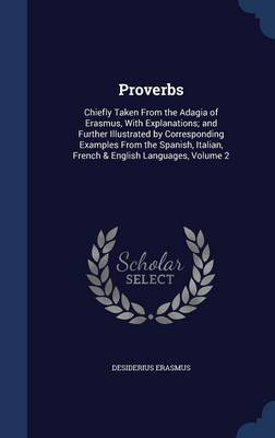 Proverbs: Chiefly Taken from the Adagia of Erasmus, with Explanations; And Further Illustrated by Corresponding Examples from the Spanish, Italian, French & English Languages, Volume 2