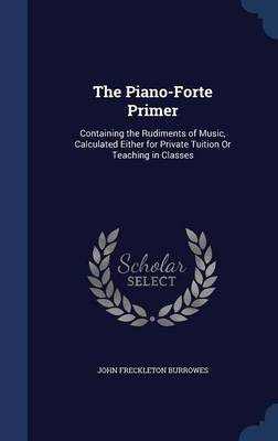 The Piano-Forte Primer: Containing the Rudiments of Music, Calculated Either for Private Tuition or Teaching in Classes