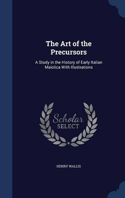 The Art of the Precursors: A Study in the History of Early Italian Maiolica with Illustrations