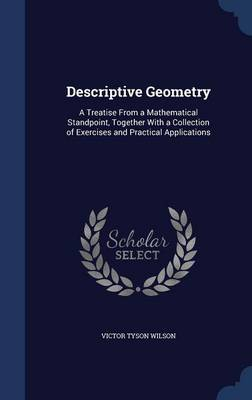 Descriptive Geometry: A Treatise from a Mathematical Standpoint, Together with a Collection of Exercises and Practical Applications
