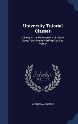 University Tutorial Classes: A Study in the Development of Higher Education Among Working Men and Women
