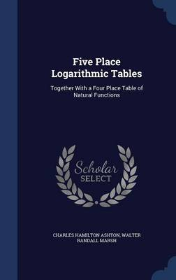 Five Place Logarithmic Tables: Together with a Four Place Table of Natural Functions