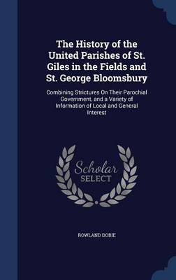 The History of the United Parishes of St. Giles in the Fields and St. George Bloomsbury: Combining Strictures on Their Parochial Government, and a Variety of Information of Local and General Interest