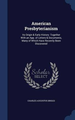 American Presbyterianism: Its Origin & Early History: Together with an App. of Letters & Documents, Many of Which Have Recently Been Discovered
