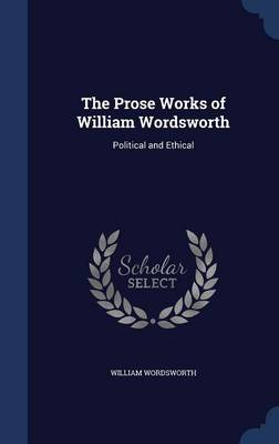 The Prose Works of William Wordsworth: Political and Ethical