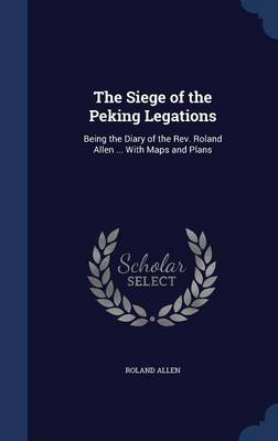 The Siege of the Peking Legations: Being the Diary of the REV. Roland Allen ... with Maps and Plans