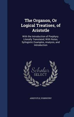 The Organon, or Logical Treatises, of Aristotle: With the Introduction of Porphyry. Literally Translated, with Notes, Syllogistic Examples, Analysis, and Introduction