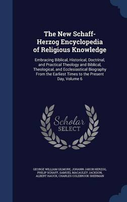 The New Schaff-Herzog Encyclopedia of Religious Knowledge: Embracing Biblical, Historical, Doctrinal, and Practical Theology and Biblical, Theological, and Ecclesiastical Biography from the Earliest Times to the Present Day, Volume 6