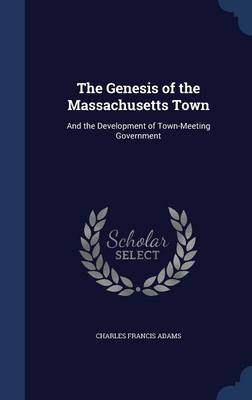 The Genesis of the Massachusetts Town: And the Development of Town-Meeting Government