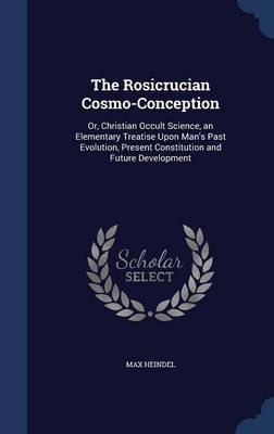 The Rosicrucian Cosmo-Conception: Or, Christian Occult Science, an Elementary Treatise Upon Man's Past Evolution, Present Constitution and Future Development