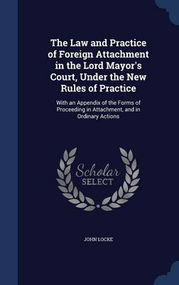The Law and Practice of Foreign Attachment in the Lord Mayor's Court, Under the New Rules of Practice: With an Appendix of the Forms of Proceeding in Attachment, and in Ordinary Actions